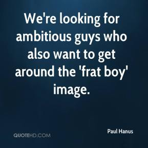 Paul Hanus  - We're looking for ambitious guys who also want to get around the 'frat boy' image.
