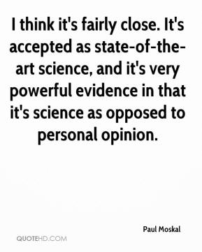 Paul Moskal  - I think it's fairly close. It's accepted as state-of-the-art science, and it's very powerful evidence in that it's science as opposed to personal opinion.