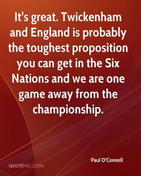It's great. Twickenham and England is probably the toughest proposition you can get in the Six Nations and we are one game away from the championship.