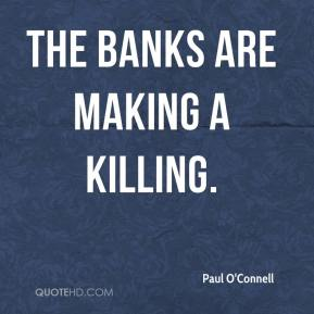 Paul O'Connell  - The banks are making a killing.