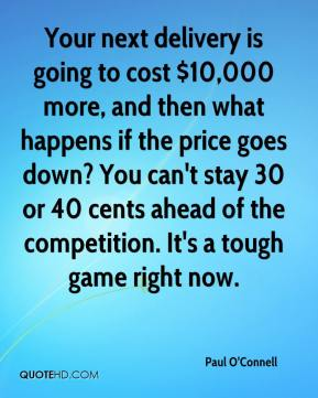 Your next delivery is going to cost $10,000 more, and then what happens if the price goes down? You can't stay 30 or 40 cents ahead of the competition. It's a tough game right now.