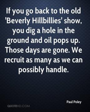 Paul Poley  - If you go back to the old 'Beverly Hillbillies' show, you dig a hole in the ground and oil pops up. Those days are gone. We recruit as many as we can possibly handle.