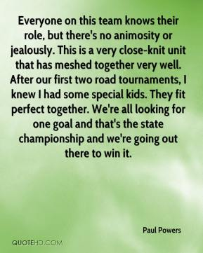 Paul Powers  - Everyone on this team knows their role, but there's no animosity or jealously. This is a very close-knit unit that has meshed together very well. After our first two road tournaments, I knew I had some special kids. They fit perfect together. We're all looking for one goal and that's the state championship and we're going out there to win it.