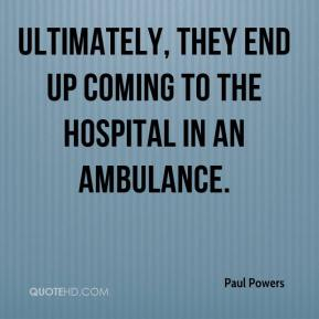 Paul Powers  - Ultimately, they end up coming to the hospital in an ambulance.