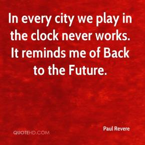 Paul Revere  - In every city we play in the clock never works. It reminds me of Back to the Future.