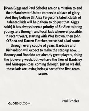 Paul Scholes  - [Ryan Giggs and Paul Scholes are on a mission to end their Manchester United careers in a blaze of glory. And they believe Sir Alex Ferguson's latest clutch of talented kids will help them to do just that. Giggs said:] It has always been a priority of Sir Alex to bring youngsters through, and local lads wherever possible. In recent years, starting with Wes Brown, then John O'Shea and Darren Fletcher, we've had a lad come through every couple of years. Bardsley and Richardson will expect to make the step up now. ... Rooney and Ronaldo are already great players, doing the job every week, but we have the likes of Bardsley and Giuseppe Rossi coming through. Just as we did, these lads are loving being a part of the first-team scene.
