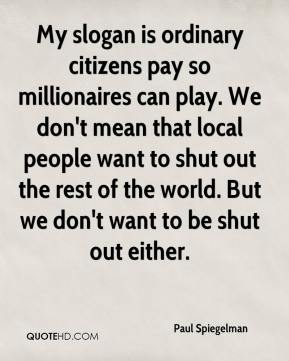 Paul Spiegelman  - My slogan is ordinary citizens pay so millionaires can play. We don't mean that local people want to shut out the rest of the world. But we don't want to be shut out either.