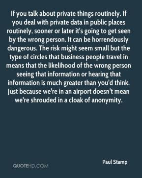 Paul Stamp  - If you talk about private things routinely. If you deal with private data in public places routinely, sooner or later it's going to get seen by the wrong person. It can be horrendously dangerous. The risk might seem small but the type of circles that business people travel in means that the likelihood of the wrong person seeing that information or hearing that information is much greater than you'd think. Just because we're in an airport doesn't mean we're shrouded in a cloak of anonymity.