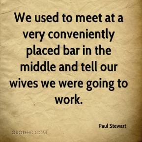 Paul Stewart  - We used to meet at a very conveniently placed bar in the middle and tell our wives we were going to work.