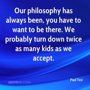 Paul Tesi  - Our philosophy has always been, you have to want to be there. We probably turn down twice as many kids as we accept.