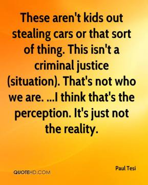 Paul Tesi  - These aren't kids out stealing cars or that sort of thing. This isn't a criminal justice (situation). That's not who we are. ...I think that's the perception. It's just not the reality.