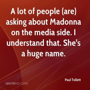 Paul Tollett  - A lot of people (are) asking about Madonna on the media side. I understand that. She's a huge name.
