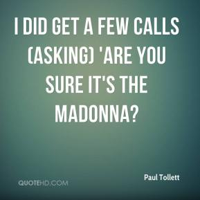 Paul Tollett  - I did get a few calls (asking) 'Are you sure it's the Madonna?