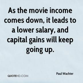 Paul Wachter  - As the movie income comes down, it leads to a lower salary, and capital gains will keep going up.