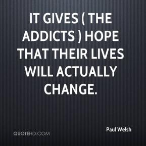Paul Welsh  - It gives ( the addicts ) hope that their lives will actually change.