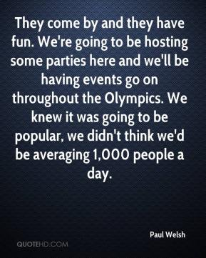 Paul Welsh  - They come by and they have fun. We're going to be hosting some parties here and we'll be having events go on throughout the Olympics. We knew it was going to be popular, we didn't think we'd be averaging 1,000 people a day.