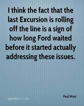 Paul West  - I think the fact that the last Excursion is rolling off the line is a sign of how long Ford waited before it started actually addressing these issues.
