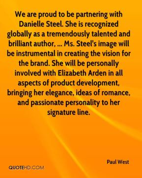 We are proud to be partnering with Danielle Steel. She is recognized globally as a tremendously talented and brilliant author, ... Ms. Steel's image will be instrumental in creating the vision for the brand. She will be personally involved with Elizabeth Arden in all aspects of product development, bringing her elegance, ideas of romance, and passionate personality to her signature line.