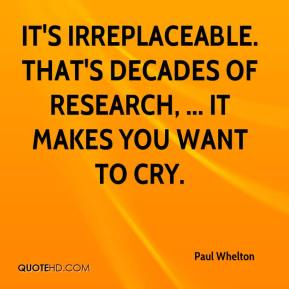 Paul Whelton  - It's irreplaceable. That's decades of research, ... It makes you want to cry.