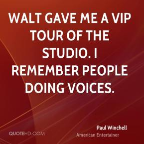 Paul Winchell - Walt gave me a VIP tour of the studio. I remember people doing voices.