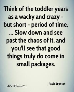 Paula Spencer  - Think of the toddler years as a wacky and crazy - but short - period of time, ... Slow down and see past the chaos of it, and you'll see that good things truly do come in small packages.