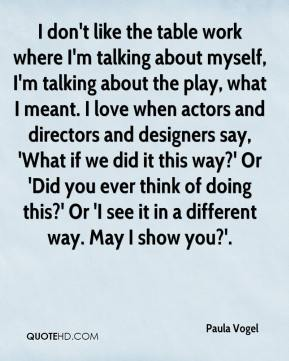 Paula Vogel  - I don't like the table work where I'm talking about myself, I'm talking about the play, what I meant. I love when actors and directors and designers say, 'What if we did it this way?' Or 'Did you ever think of doing this?' Or 'I see it in a different way. May I show you?'.