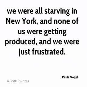 Paula Vogel  - we were all starving in New York, and none of us were getting produced, and we were just frustrated.
