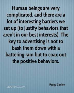 Human beings are very complicated, and there are a lot of interesting barriers we set up (to justify behaviors that aren't in our best interests). The key to advertising is not to bash them down with a battering ram but to coax out the positive behaviors.