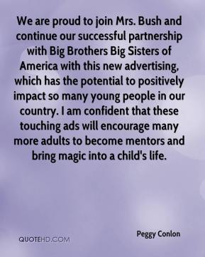 Peggy Conlon  - We are proud to join Mrs. Bush and continue our successful partnership with Big Brothers Big Sisters of America with this new advertising, which has the potential to positively impact so many young people in our country. I am confident that these touching ads will encourage many more adults to become mentors and bring magic into a child's life.