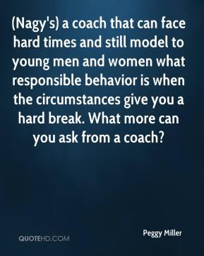 (Nagy's) a coach that can face hard times and still model to young men and women what responsible behavior is when the circumstances give you a hard break. What more can you ask from a coach?