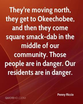 Penny Riccio  - They're moving north, they get to Okeechobee, and then they come square smack-dab in the middle of our community. Those people are in danger. Our residents are in danger.