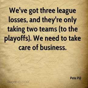 Pete Pijl  - We've got three league losses, and they're only taking two teams (to the playoffs). We need to take care of business.