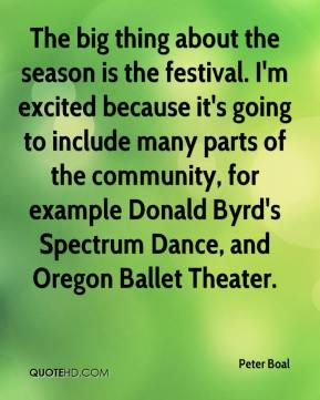 Peter Boal  - The big thing about the season is the festival. I'm excited because it's going to include many parts of the community, for example Donald Byrd's Spectrum Dance, and Oregon Ballet Theater.