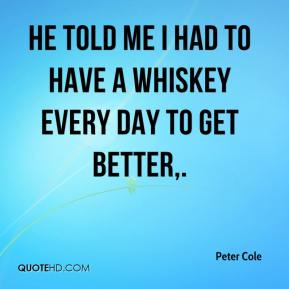 Peter Cole  - He told me I had to have a whiskey every day to get better.