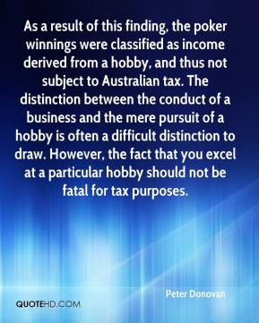 Peter Donovan  - As a result of this finding, the poker winnings were classified as income derived from a hobby, and thus not subject to Australian tax. The distinction between the conduct of a business and the mere pursuit of a hobby is often a difficult distinction to draw. However, the fact that you excel at a particular hobby should not be fatal for tax purposes.