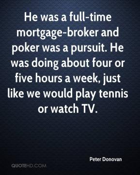 Peter Donovan  - He was a full-time mortgage-broker and poker was a pursuit. He was doing about four or five hours a week, just like we would play tennis or watch TV.