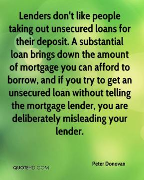 Peter Donovan  - Lenders don't like people taking out unsecured loans for their deposit. A substantial loan brings down the amount of mortgage you can afford to borrow, and if you try to get an unsecured loan without telling the mortgage lender, you are deliberately misleading your lender.