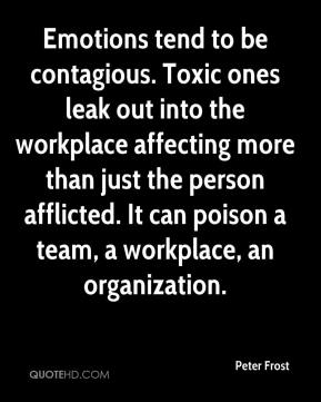 Peter Frost  - Emotions tend to be contagious. Toxic ones leak out into the workplace affecting more than just the person afflicted. It can poison a team, a workplace, an organization.