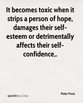Peter Frost  - It becomes toxic when it strips a person of hope, damages their self-esteem or detrimentally affects their self-confidence.