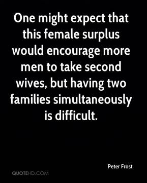 Peter Frost  - One might expect that this female surplus would encourage more men to take second wives, but having two families simultaneously is difficult.