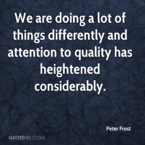 We are doing a lot of things differently and attention to quality has heightened considerably.