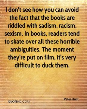 Peter Hunt  - I don't see how you can avoid the fact that the books are riddled with sadism, racism, sexism. In books, readers tend to skate over all these horrible ambiguities. The moment they're put on film, it's very difficult to duck them.