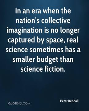 Peter Kendall  - In an era when the nation's collective imagination is no longer captured by space, real science sometimes has a smaller budget than science fiction.