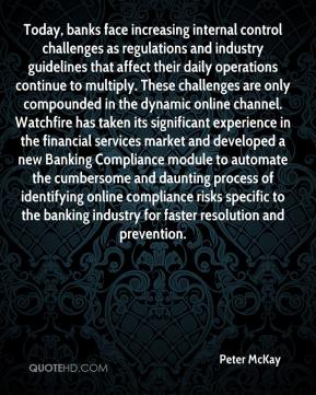 Peter McKay  - Today, banks face increasing internal control challenges as regulations and industry guidelines that affect their daily operations continue to multiply. These challenges are only compounded in the dynamic online channel. Watchfire has taken its significant experience in the financial services market and developed a new Banking Compliance module to automate the cumbersome and daunting process of identifying online compliance risks specific to the banking industry for faster resolution and prevention.