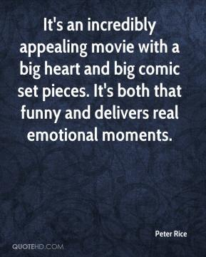 Peter Rice  - It's an incredibly appealing movie with a big heart and big comic set pieces. It's both that funny and delivers real emotional moments.