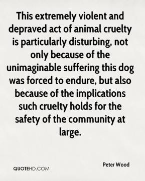 Peter Wood  - This extremely violent and depraved act of animal cruelty is particularly disturbing, not only because of the unimaginable suffering this dog was forced to endure, but also because of the implications such cruelty holds for the safety of the community at large.