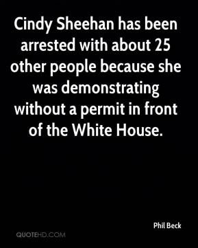 Phil Beck  - Cindy Sheehan has been arrested with about 25 other people because she was demonstrating without a permit in front of the White House.