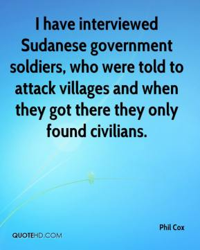 Phil Cox  - I have interviewed Sudanese government soldiers, who were told to attack villages and when they got there they only found civilians.