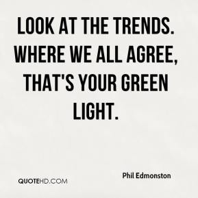 Phil Edmonston  - Look at the trends. Where we all agree, that's your green light.