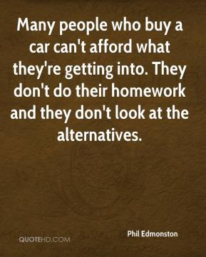 Phil Edmonston  - Many people who buy a car can't afford what they're getting into. They don't do their homework and they don't look at the alternatives.